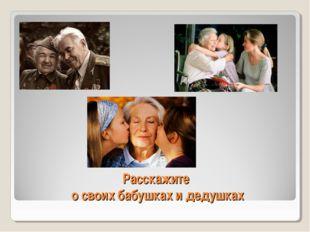 Расскажите о своих бабушках и дедушках