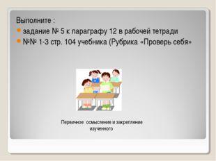 Выполните : задание № 5 к параграфу 12 в рабочей тетради №№ 1-3 стр. 104 учеб