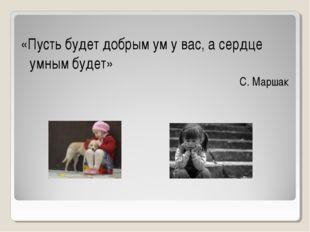 «Пусть будет добрым ум у вас, а сердце умным будет» С. Маршак