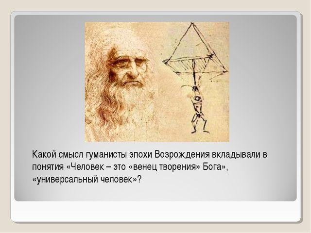 Какой смысл гуманисты эпохи Возрождения вкладывали в понятия «Человек – это «...