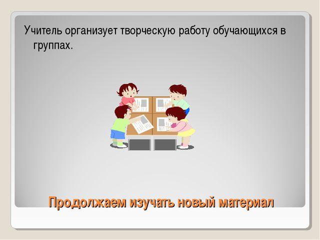 Продолжаем изучать новый материал Учитель организует творческую работу обучаю...