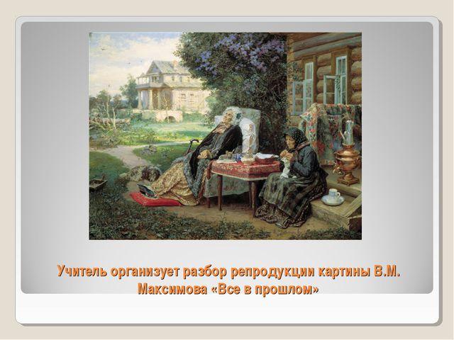 Учитель организует разбор репродукции картины В.М. Максимова «Все в прошлом»
