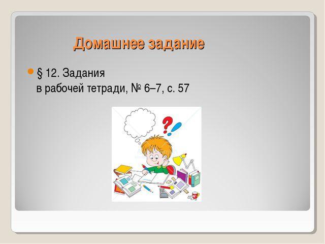Домашнее задание § 12. Задания в рабочей тетради, № 6–7, с. 57