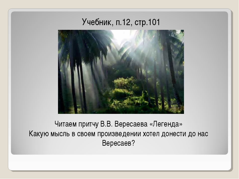Учебник, п.12, стр.101 Читаем притчу В.В. Вересаева «Легенда» Какую мысль в с...
