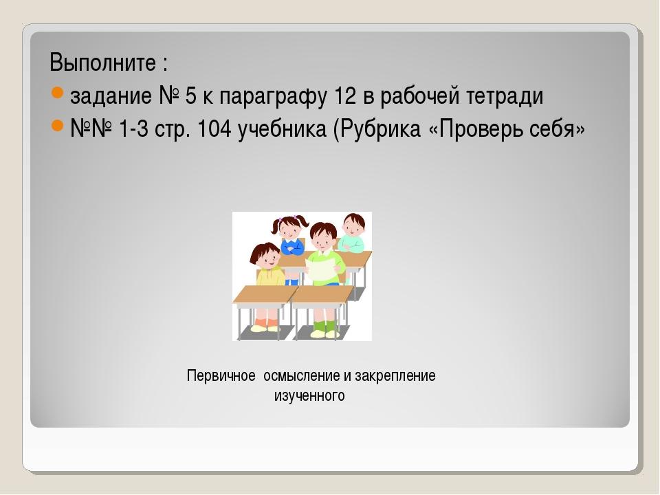 Выполните : задание № 5 к параграфу 12 в рабочей тетради №№ 1-3 стр. 104 учеб...