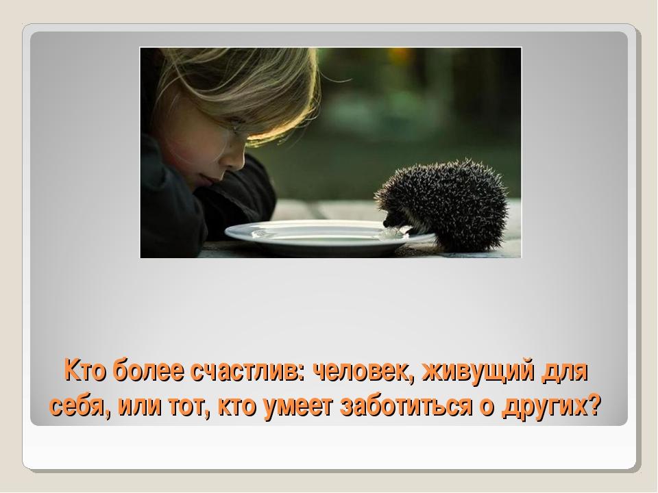 Кто более счастлив: человек, живущий для себя, или тот, кто умеет заботиться...