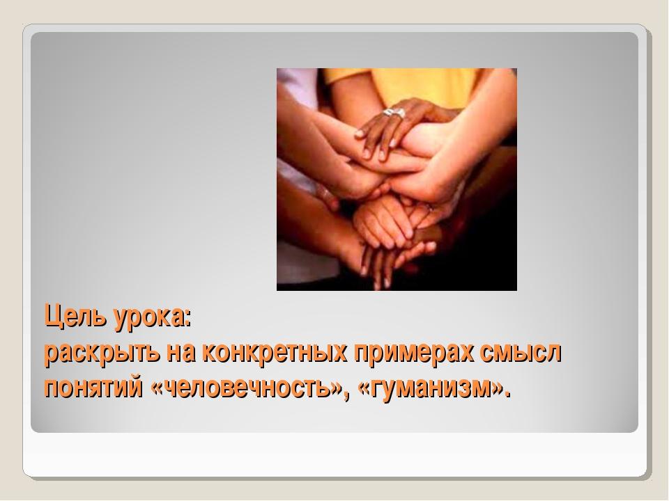 Цель урока: раскрыть на конкретных примерах смысл понятий «человечность», «гу...