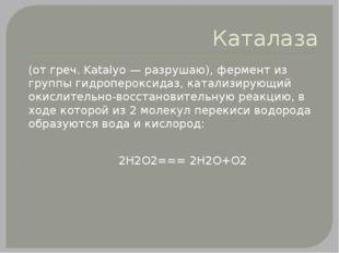 Каталаза (от греч. Katalуo — разрушаю), фермент из группы гидропероксидаз, ка