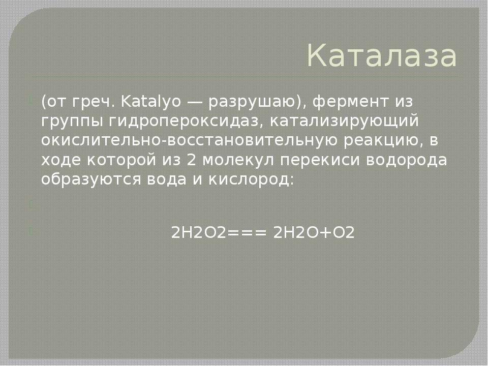 Каталаза (от греч. Katalуo — разрушаю), фермент из группы гидропероксидаз, ка...