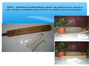 Рубель - деревянный предшественник утюга. Это рифленая доска с ручкой на кон