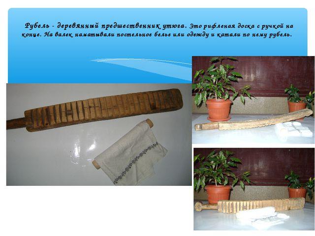 Рубель - деревянный предшественник утюга. Это рифленая доска с ручкой на кон...