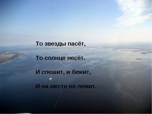 То звезды пасёт, То солнце несёт. И спешит, и бежит, И на месте не лежит.