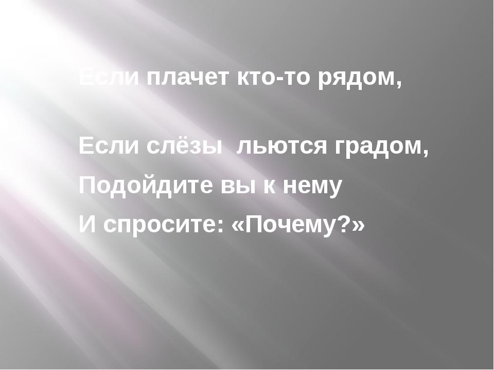 Если плачет кто-то рядом, Если слёзы льются градом, Подойдите вы к нему И спр...