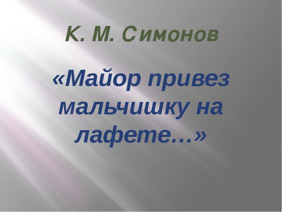 К. М. Симонов «Майор привез мальчишку на лафете…»