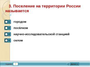 3 Задание 3. Поселение на территории России называется городом посёлком научн