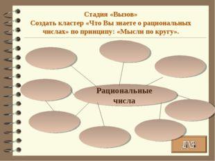 Рациональные числа Стадия «Вызов» Создать кластер «Что Вы знаете о рациональн