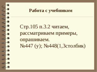 Работа с учебником Стр.105 п.3.2 читаем, рассматриваем примеры, опрашиваем. №