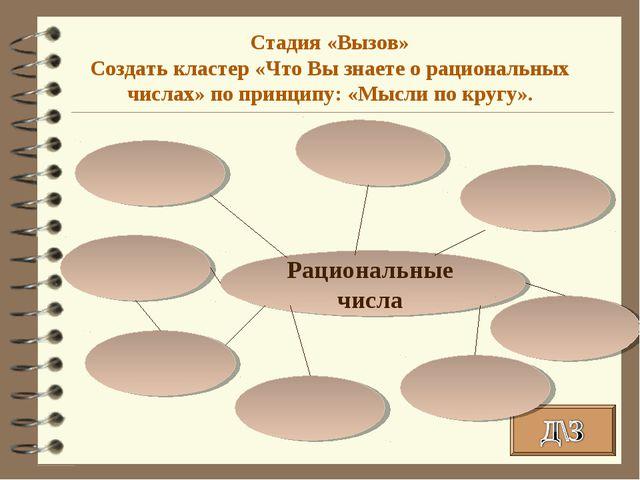 Рациональные числа Стадия «Вызов» Создать кластер «Что Вы знаете о рациональн...