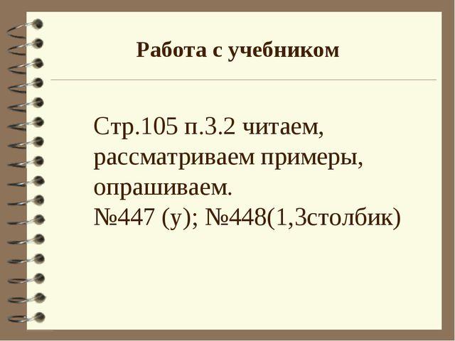 Работа с учебником Стр.105 п.3.2 читаем, рассматриваем примеры, опрашиваем. №...