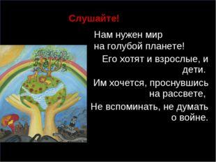, Слушайте! Нам нужен мир на голубой планете! Его хотят и взрослые, и дети.