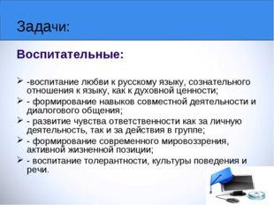 Задачи: Воспитательные: -воспитание любви к русскому языку, сознательного отн