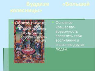 Буддизм «Большой колесницы» Основное новшество-возможность посвятить себя во