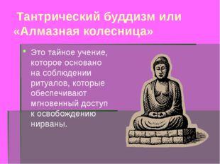 Тантрический буддизм или «Алмазная колесница» Это тайное учение, которое осн