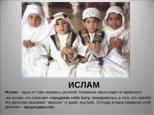ИСЛАМ Ислам – одна из трех мировых религий. Название происходит от арабского