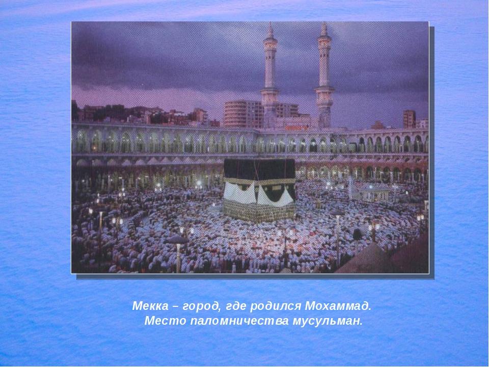 Мекка – город, где родился Мохаммад. Место паломничества мусульман.
