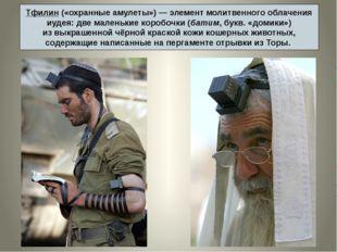 Тфилин («охранные амулеты»)— элемент молитвенного облачения иудея: две мален