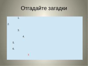 Отгадайте загадки 1. 2. 3. 4. 5. 6. 7.