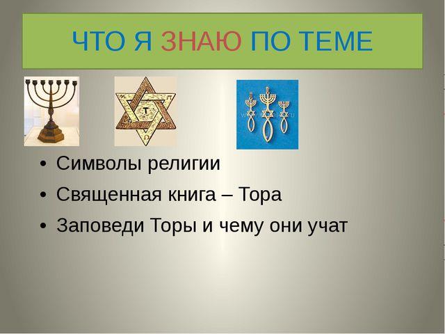 ЧТО Я ЗНАЮ ПО ТЕМЕ Символы религии Священная книга – Тора Заповеди Торы и чем...