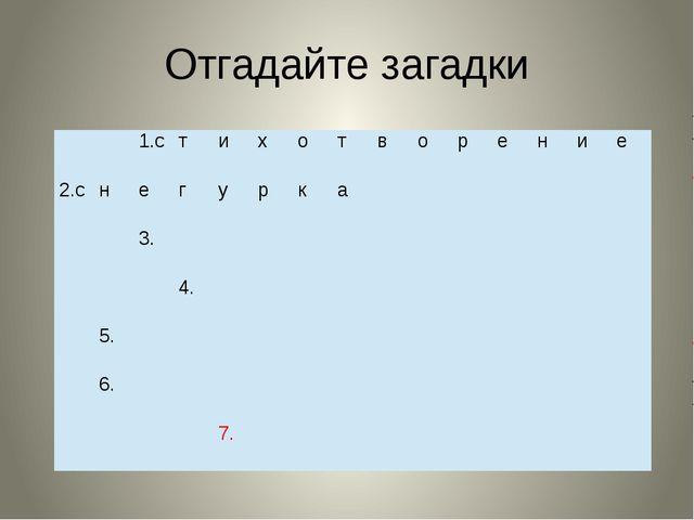 Отгадайте загадки 1.с т и х о т в о р е н и е 2.с н е г у р к а 3. 4. 5. 6. 7.
