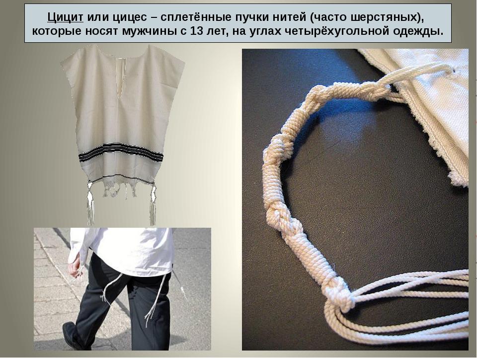 Цицит или цицес – сплетённые пучки нитей (часто шерстяных), которые носят муж...