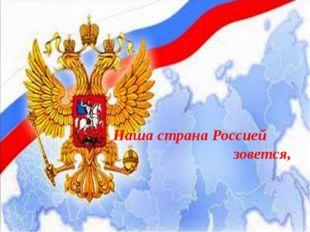 Наша страна Россией зовется,