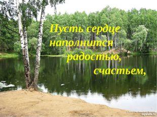Пусть сердце наполнится радостью, счастьем,