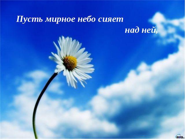 Пусть мирное небо сияет над ней,