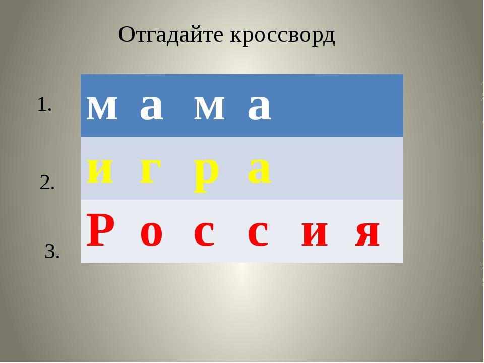 Отгадайте кроссворд 1. 2. 3. м а м а и г р а Р о с с и я