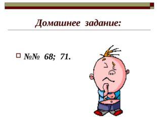 Домашнее задание: №№ 68; 71.