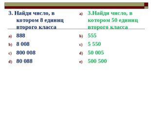 3. Найди число, в котором 8 единиц второго класса 888 8 008 800 008 80 088 3.