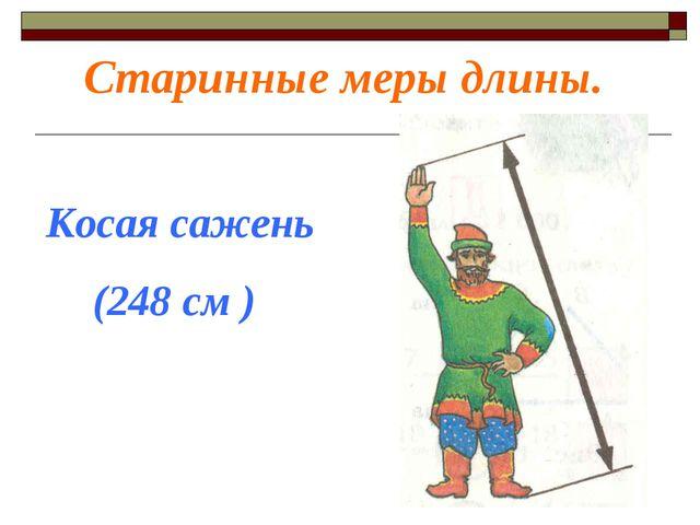 Старинные меры длины. Косая сажень (248 см )