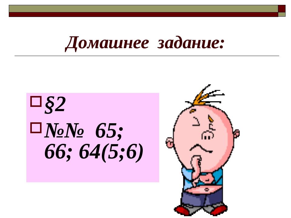 Домашнее задание: §2 №№ 65; 66; 64(5;6)