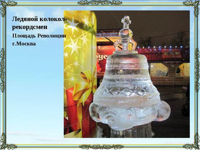 Ледяной колокол-рекордсмен Площадь Революции г.Москва