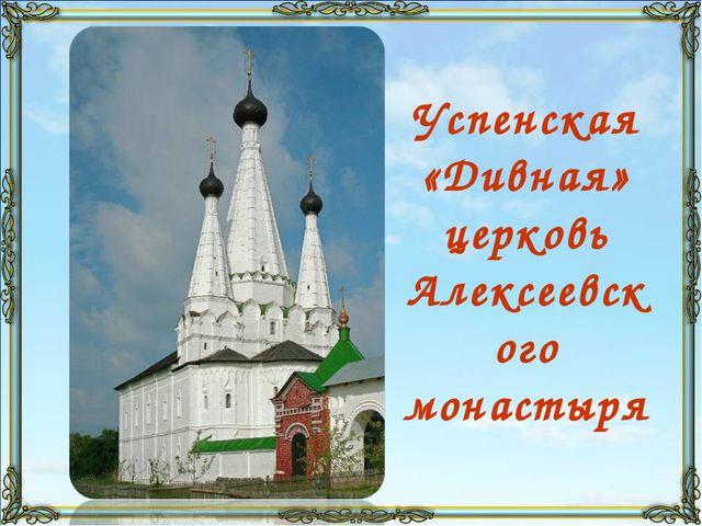 Успенская «Дивная» церковь Алексеевского монастыря