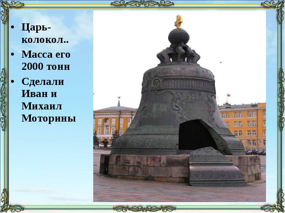 Царь-колокол.. Масса его 2000 тонн Сделали Иван и Михаил Моторины