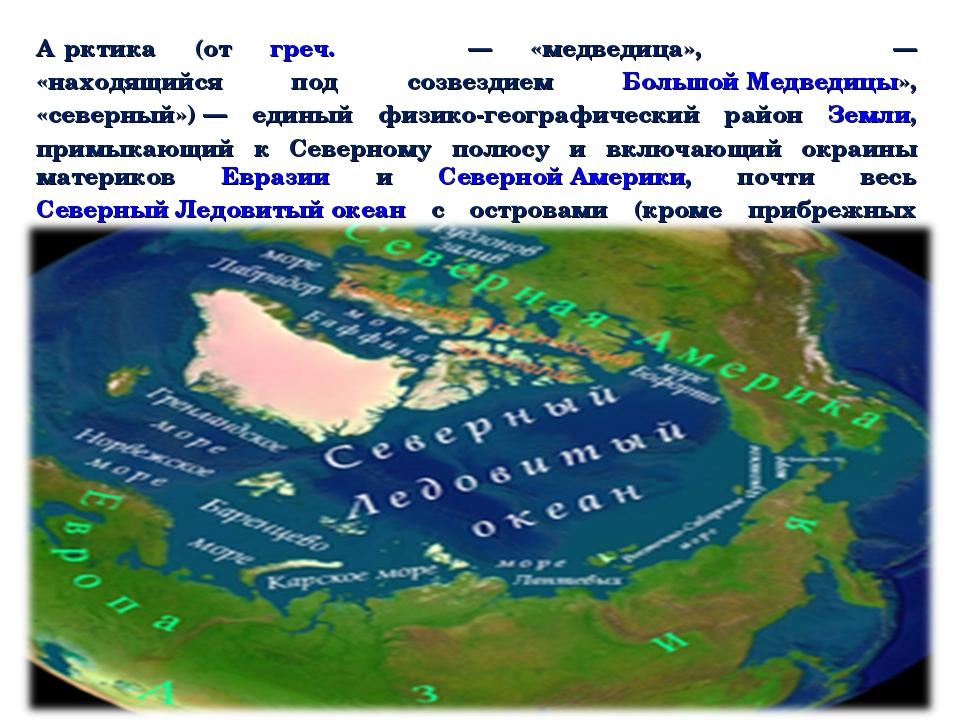 А́рктика (от греч. ἄρκτος— «медведица», ἀρκτικός — «находящийся под созвезди...