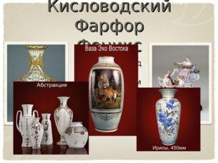 Кисловодский Фарфор Феникс Фарфор - вид керамики, непроницаемый для воды и газа