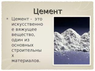 Цемент Цемент - это искусственное вяжущее вещество, один из основных строител