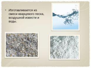 Изготавливается из смеси кварцевого песка, воздушной извести и воды.