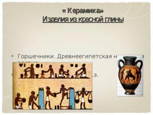 « Керамика» Изделия из красной глины Горшечники. Древнеегипетская настенная р